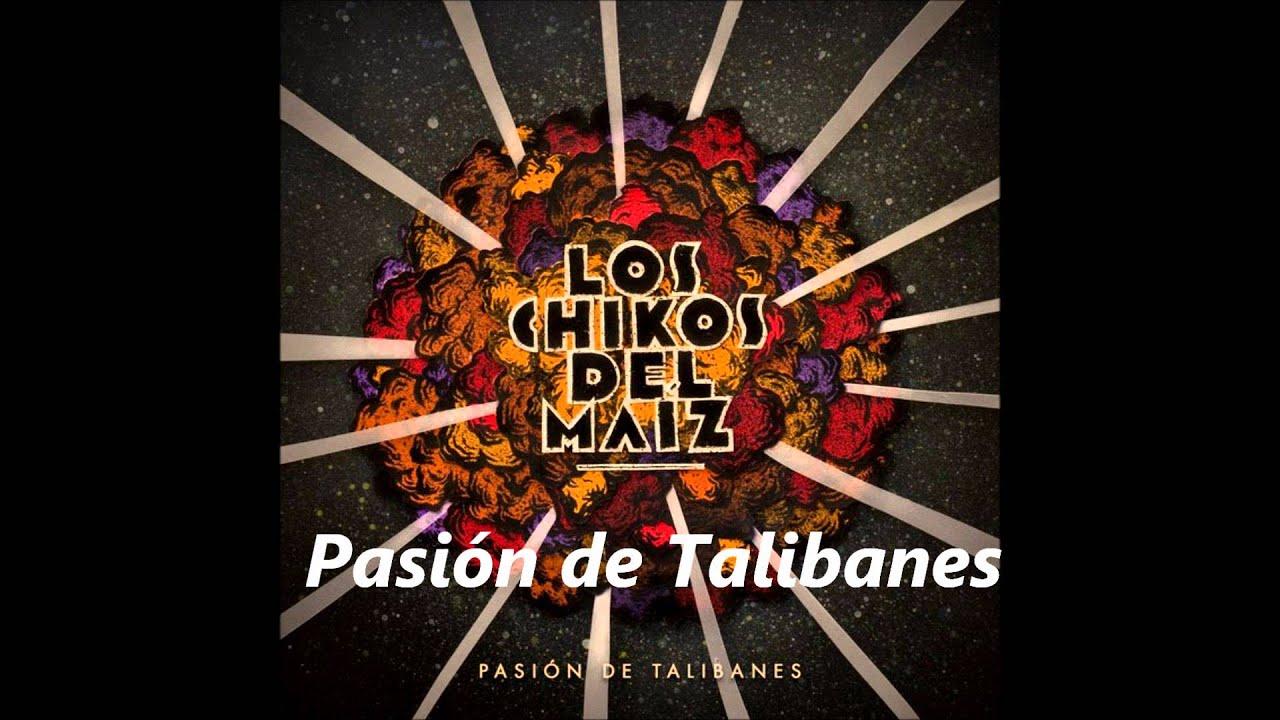 chikos del maiz pasion de talibanes