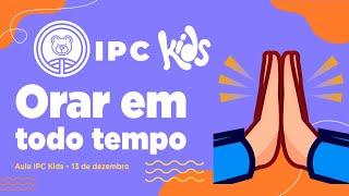 IPC Kids | Aula online 13 de dezembro - Orar em todo tempo