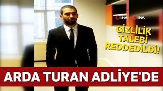 Arda Turan Adliye'de:  Gizlilik Talebi Reddedildi!