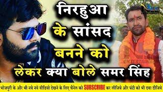 निरहुआ के सांसद बनाने को लेकर क्या कहा समर सिंह ने भोजपुरी सिंगर SamarSingh