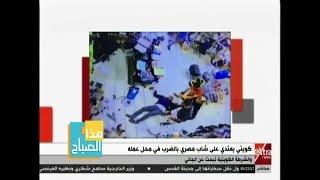 هذا الصباح | شاهد.. كويتي يعتدي على شاب مصري بالضرب في محل عمله.. والشرطة الكويتية تبحث عن الجاني