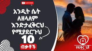 Ethiopia:- አንዲት ሴት ለዘላለም እንድታፈቅርህ የሚያደርጉህ 10 ብቃቶች