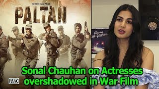Actresses overshadowed in War Film  | Sonal Chauhan TAKE  | Paltan
