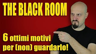 THE BLACK ROOM - 6 motivi per NON guardarlo!!!
