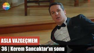 Kerem Sancaktar'ın sonu | Asla Vazgeçmem 36.Bölüm