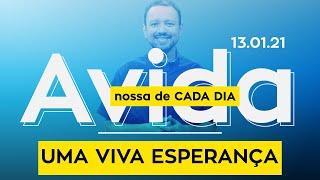 UMA VIVA ESPERANÇA / A vida nossa de cada dia - 13/01/21