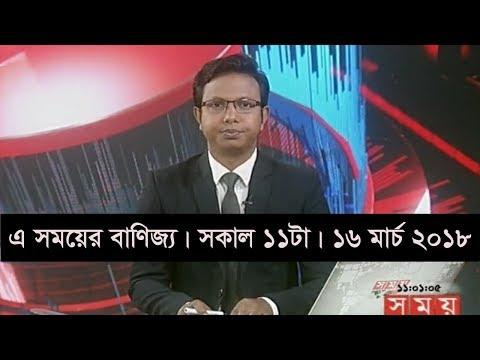 এ সময়ের বাণিজ্য   সকাল ১১টা   ১৬ মার্চ ২০১৮   Somoy tv News Today   Latest Bangladesh News