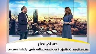 حسام نصار - حظوظ الوحدات والجزيرة في نصف نهائي كأس الإتحاد الآسيوي