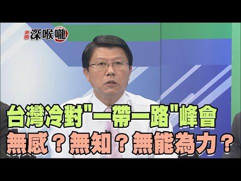 2017.05.16新聞深喉嚨 台灣冷對'一帶一路'峰會 無感無知無能為力