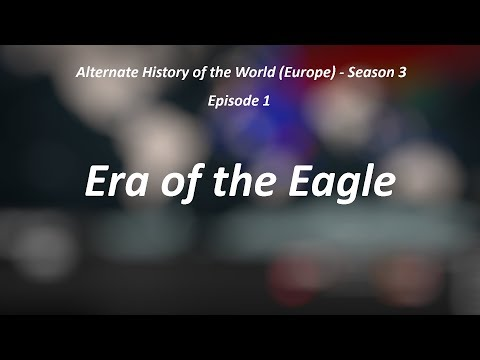 Alternate History of the World (Europe) - Season 3 - Episode 1 - Era of the Eagle
