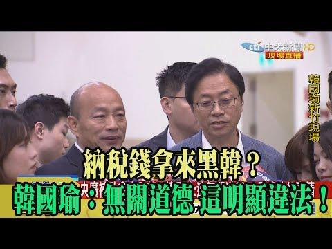 【精彩】納稅錢拿來黑韓? 韓國瑜:無關道德 這明顯違法!