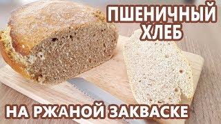 Просто ВКУСНО Белый хлеб на ржаной закваске Пшеничный домашний хлеб без дрожжей