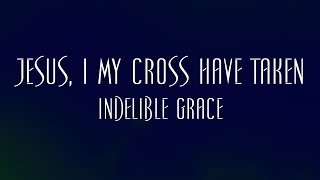 Jesus, I My Cross Have Taken - Indelible Grace
