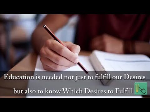 Education is needed not just to fulfill our desires, but also to know which desires to fulfill