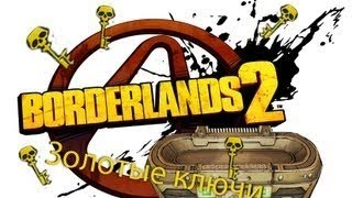 КАК ПОЛУЧИТЬ КУЧУ ЗОЛОТЫХ КЛЮЧЕЙ В BORDERLANDS 2 ЗА 30 СЕК!!!