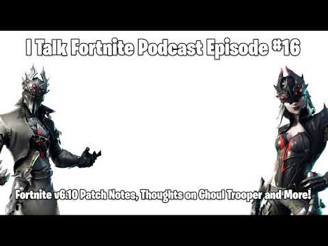 I Talk Fortnite Podcast #16 - Fortnite V6.10 Patch Notes, Thoughts On Ghoul Trooper And More!