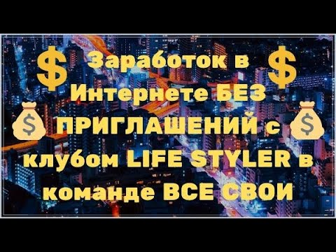 Заработок в Интернете БЕЗ ПРИГЛАШЕНИЙ с клубом LIFE STYLER в команде ВСЕ СВОИ