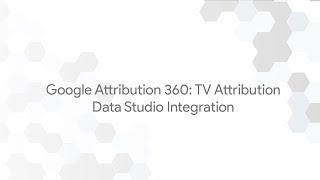 Google Attribution 360: TV Attribution - Data Studio Integration