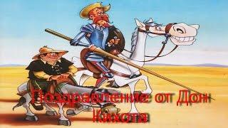 Оригинальное поздравление с днем рождения /От Дон Кихота Ламанчский/.