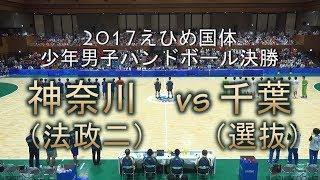2017愛顔つなぐえひめ国体少年男子ハンドボール決勝 神奈川(法政二)vs千葉(選抜)