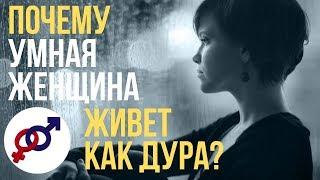 Почему УМНАЯ женщина часто живет как ДУРА?