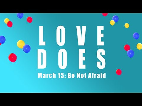 2015-0315 Love Does:  Be Not Afraid