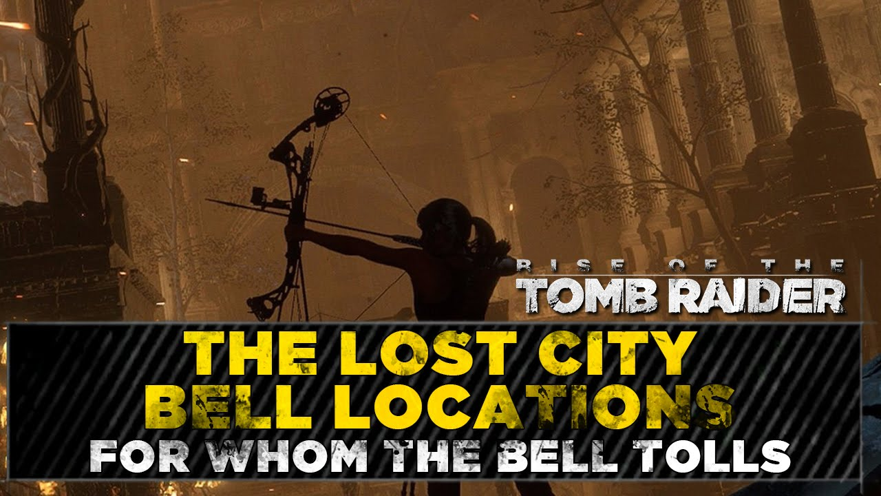 Rise Of The Tomb Raider The Lost City Bell Locations For