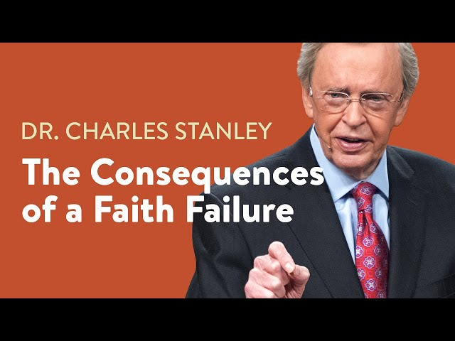 The Consequences of a Faith Failure – Dr. Charles Stanley