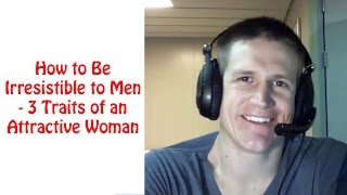 How to Be Irresistible to Men – 3 Traits of a HIGHLY Attractive Woman