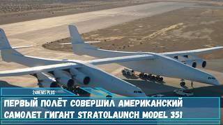Первый полёт совершил американский самолет- гигант Stratolaunch Model 351