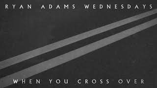Ryan Adams - When You Cross Over (Audio)