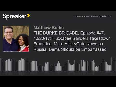 THE BURKE BRIGADE, Episode #47, 10/20/17: Huckabee Sanders Takesdown Frederica, More HillaryGate New