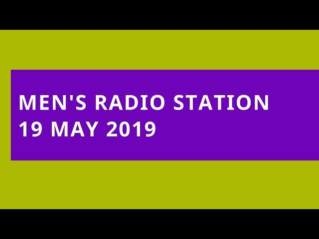 Men's Radio Station: 19 May 2019