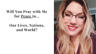 Will You Pray with Me for Peace in our Lives, Our Nations, and Across the World?