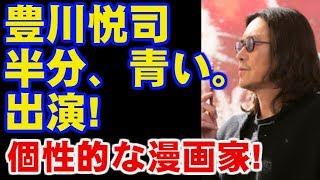 豊川悦司 朝ドラの「半分、青い。」にマンガ家役で出演! 今ドキッ! こち...