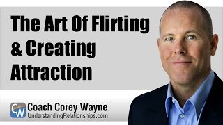 The Art Of Flirting & Creating Attraction