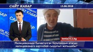 Сайт кабар 13.06.2018| Милицияканада бычакталган Бурулайдын атасын милицияканага киргизбей жатышабы?