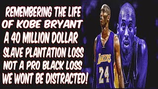 REMEMBERING THE LIFE OF KOBE BRYANT: A 40 MILLION DOLLAR SLAVE PLANTATION LOSS NOT A PRO BLACK LOSS.