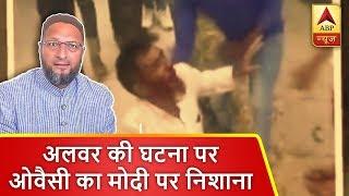अलवर की घटना पर ओवैसी का मोदी पर निशाना, कहा- मोदी के चार साल- लिंच राज