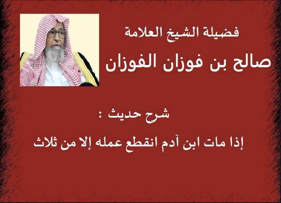 شرح حديث إذا مات ابن آدم انقطع عمله إلا من ثلاث الشيخ صالح الفوزان