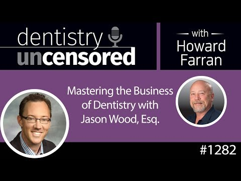 1282 Mastering The Business Of Dentistry With Jason Wood, Esq : Dentistry Uncensored W Howard Farran