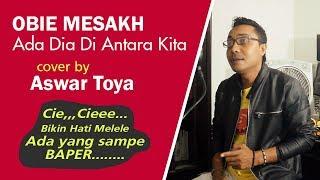 OBIE MESAKH - ADA DIA DI ANTARA KITA II COVER BY ASWAR TOYA