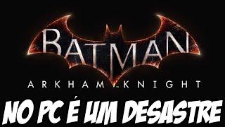 Batman Arkham Knight no PC é um DESASTRE, COMO QUE ISSO ACONTECE