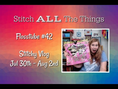 Flosstube #42 - Stitchy Vlog: July 30th To Aug 2nd