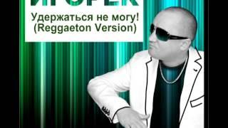 Игорёк - Удержаться не могу! (Reggaeton Version) [2013]