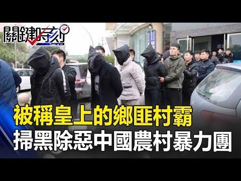 被稱「皇上」的鄉匪村霸 掃黑除惡13000人中國農村暴力團!! 關鍵時刻