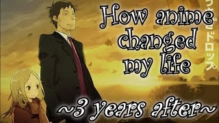 How anime changed my life ~3 years after~