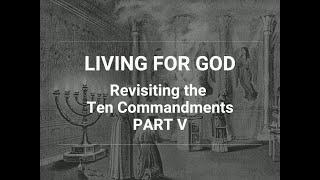 Living for God: Revisiting the Ten Commandments - Part V