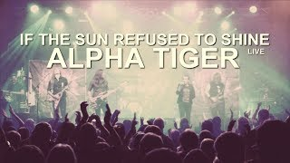 Alpha Tiger - If the Sun Refused To Shine (Live Video)