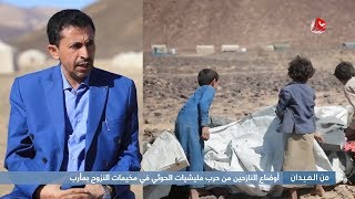 من الميدان : أوضاع النازحين من حرب مليشيات الحوثي في مخيمات النزوح بمأرب